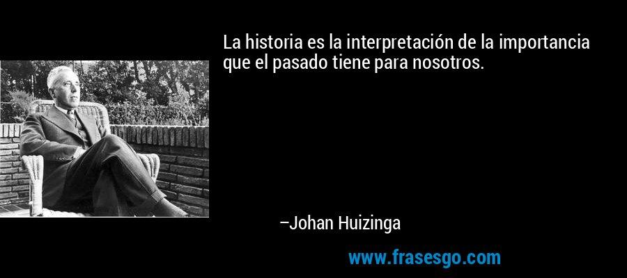 La historia es la interpretación de la importancia que el pasado tiene para nosotros. – Johan Huizinga