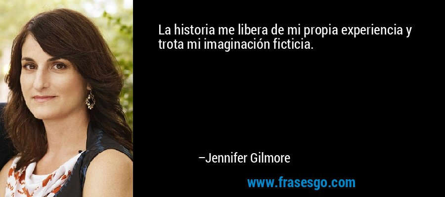La historia me libera de mi propia experiencia y trota mi imaginación ficticia. – Jennifer Gilmore
