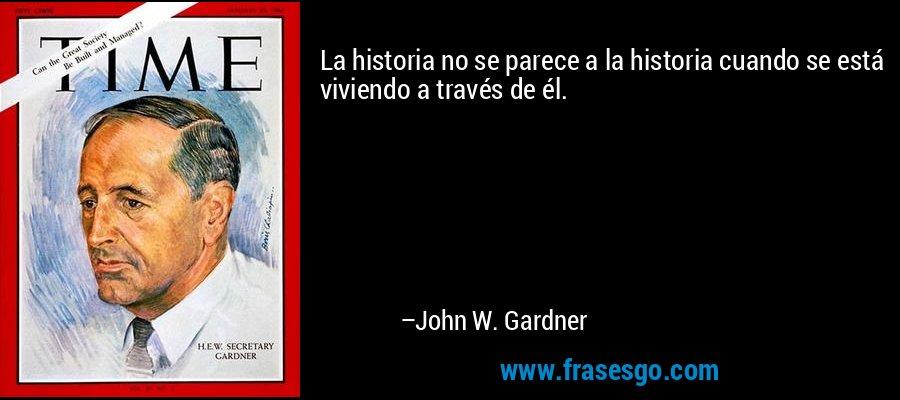 La historia no se parece a la historia cuando se está viviendo a través de él. – John W. Gardner