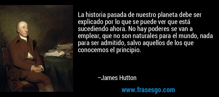 La historia pasada de nuestro planeta debe ser explicado por lo que se puede ver que está sucediendo ahora. No hay poderes se van a emplear, que no son naturales para el mundo, nada para ser admitido, salvo aquellos de los que conocemos el principio. – James Hutton