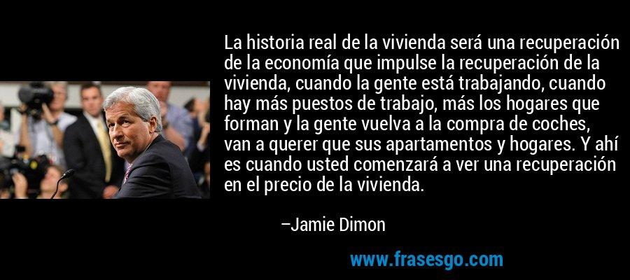 La historia real de la vivienda será una recuperación de la economía que impulse la recuperación de la vivienda, cuando la gente está trabajando, cuando hay más puestos de trabajo, más los hogares que forman y la gente vuelva a la compra de coches, van a querer que sus apartamentos y hogares. Y ahí es cuando usted comenzará a ver una recuperación en el precio de la vivienda. – Jamie Dimon