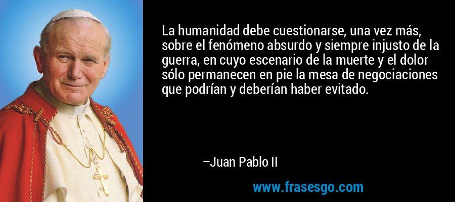La humanidad debe cuestionarse, una vez más, sobre el fenómeno absurdo y siempre injusto de la guerra, en cuyo escenario de la muerte y el dolor sólo permanecen en pie la mesa de negociaciones que podrían y deberían haber evitado. – Juan Pablo II