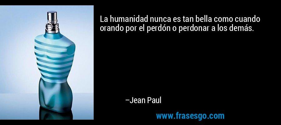 La humanidad nunca es tan bella como cuando orando por el perdón o perdonar a los demás. – Jean Paul