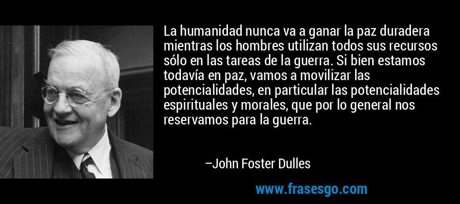 La humanidad nunca va a ganar la paz duradera mientras los hombres utilizan todos sus recursos sólo en las tareas de la guerra. Si bien estamos todavía en paz, vamos a movilizar las potencialidades, en particular las potencialidades espirituales y morales, que por lo general nos reservamos para la guerra. – John Foster Dulles