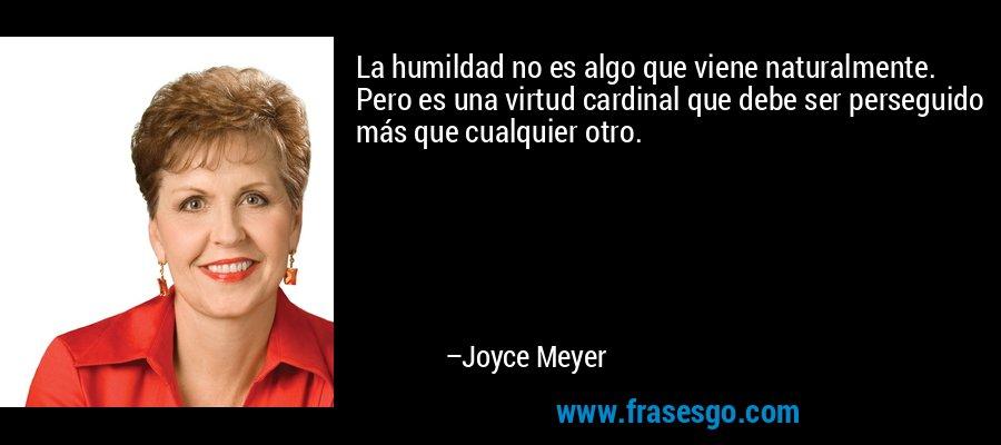 La humildad no es algo que viene naturalmente. Pero es una virtud cardinal que debe ser perseguido más que cualquier otro. – Joyce Meyer