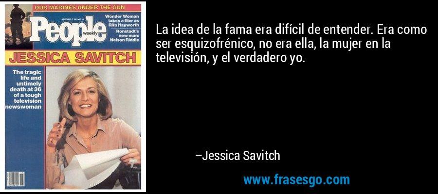 La idea de la fama era difícil de entender. Era como ser esquizofrénico, no era ella, la mujer en la televisión, y el verdadero yo. – Jessica Savitch