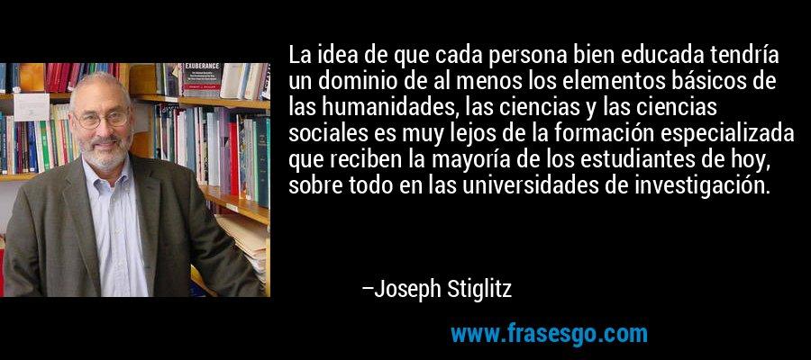 La idea de que cada persona bien educada tendría un dominio de al menos los elementos básicos de las humanidades, las ciencias y las ciencias sociales es muy lejos de la formación especializada que reciben la mayoría de los estudiantes de hoy, sobre todo en las universidades de investigación. – Joseph Stiglitz