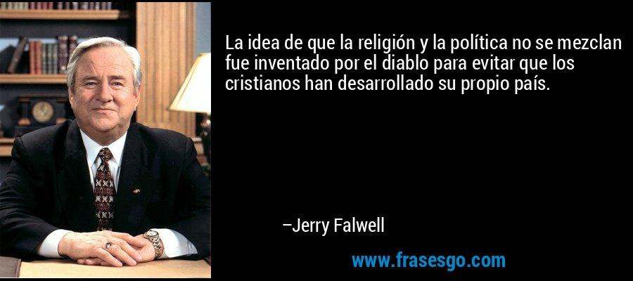 La idea de que la religión y la política no se mezclan fue inventado por el diablo para evitar que los cristianos han desarrollado su propio país. – Jerry Falwell