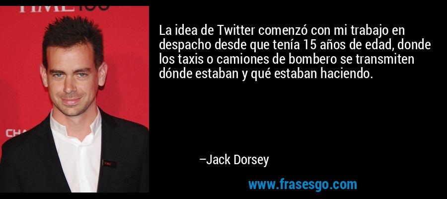 La idea de Twitter comenzó con mi trabajo en despacho desde que tenía 15 años de edad, donde los taxis o camiones de bombero se transmiten dónde estaban y qué estaban haciendo. – Jack Dorsey