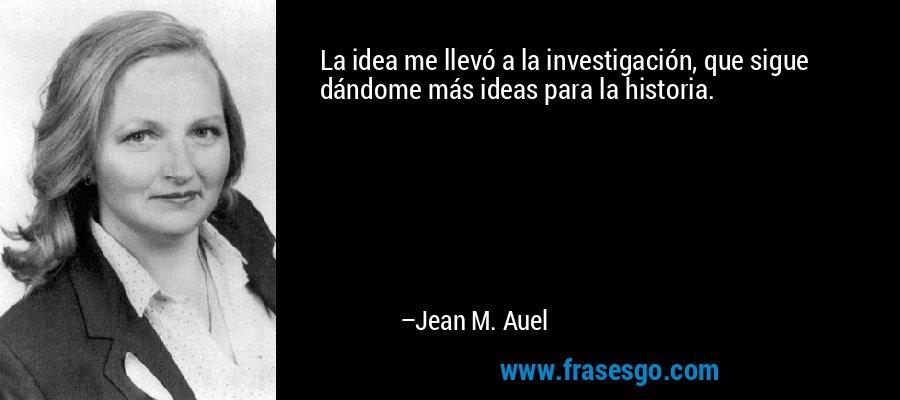 La idea me llevó a la investigación, que sigue dándome más ideas para la historia. – Jean M. Auel