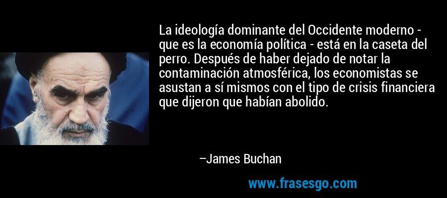 La ideología dominante del Occidente moderno - que es la economía política - está en la caseta del perro. Después de haber dejado de notar la contaminación atmosférica, los economistas se asustan a sí mismos con el tipo de crisis financiera que dijeron que habían abolido. – James Buchan