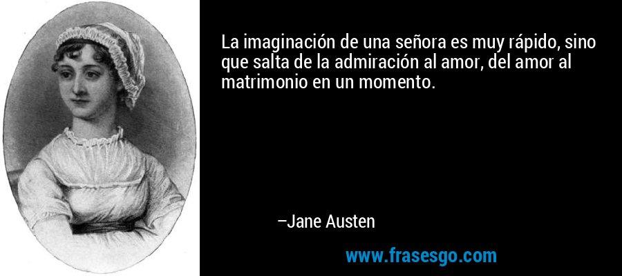 La imaginación de una señora es muy rápido, sino que salta de la admiración al amor, del amor al matrimonio en un momento. – Jane Austen