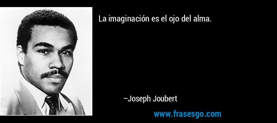 La imaginación es el ojo del alma. – Joseph Joubert