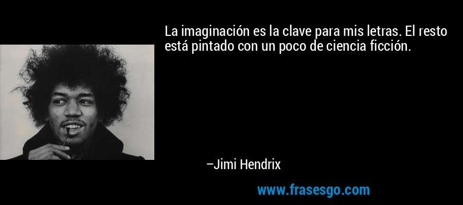 La imaginación es la clave para mis letras. El resto está pintado con un poco de ciencia ficción. – Jimi Hendrix