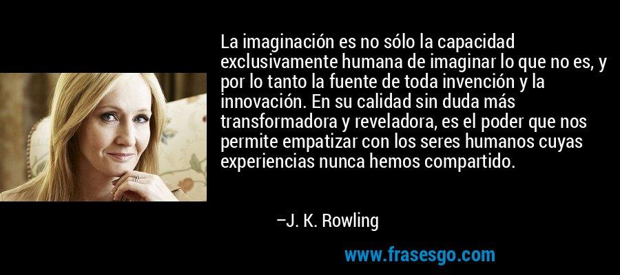 La imaginación es no sólo la capacidad exclusivamente humana de imaginar lo que no es, y por lo tanto la fuente de toda invención y la innovación. En su calidad sin duda más transformadora y reveladora, es el poder que nos permite empatizar con los seres humanos cuyas experiencias nunca hemos compartido. – J. K. Rowling