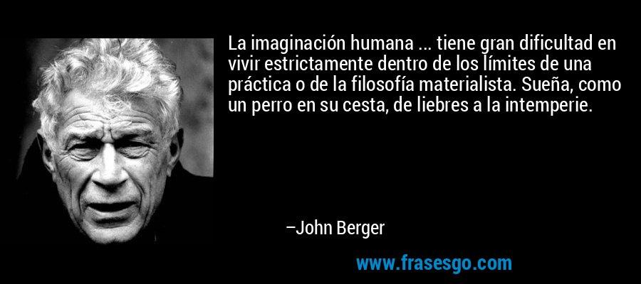 La imaginación humana ... tiene gran dificultad en vivir estrictamente dentro de los límites de una práctica o de la filosofía materialista. Sueña, como un perro en su cesta, de liebres a la intemperie. – John Berger