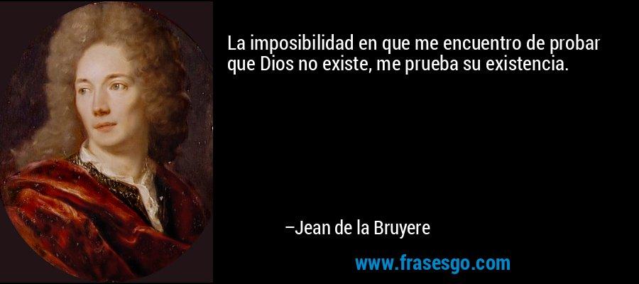 La imposibilidad en que me encuentro de probar que Dios no existe, me prueba su existencia. – Jean de la Bruyere