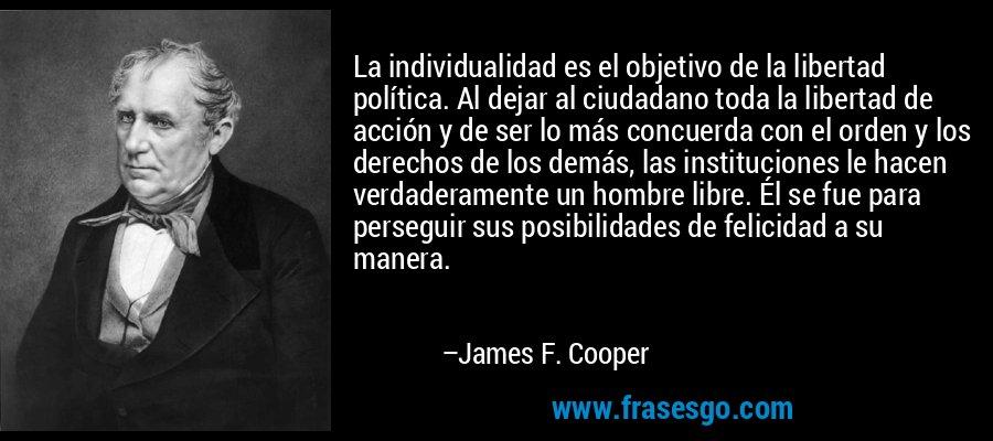 La individualidad es el objetivo de la libertad política. Al dejar al ciudadano toda la libertad de acción y de ser lo más concuerda con el orden y los derechos de los demás, las instituciones le hacen verdaderamente un hombre libre. Él se fue para perseguir sus posibilidades de felicidad a su manera. – James F. Cooper