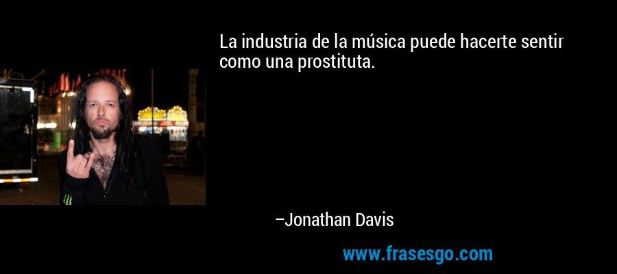 La industria de la música puede hacerte sentir como una prostituta. – Jonathan Davis