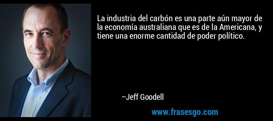 La industria del carbón es una parte aún mayor de la economía australiana que es de la Americana, y tiene una enorme cantidad de poder político. – Jeff Goodell