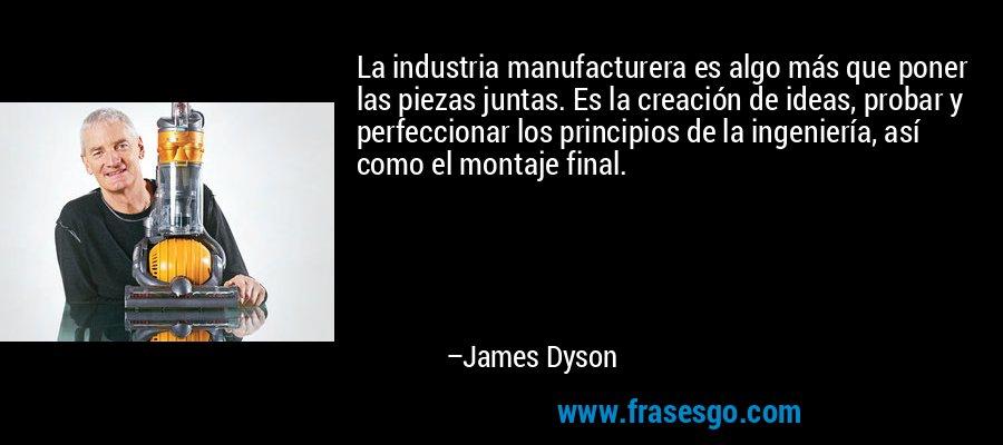 La industria manufacturera es algo más que poner las piezas juntas. Es la creación de ideas, probar y perfeccionar los principios de la ingeniería, así como el montaje final. – James Dyson