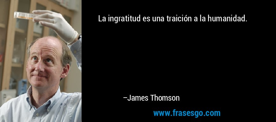 La ingratitud es una traición a la humanidad. – James Thomson