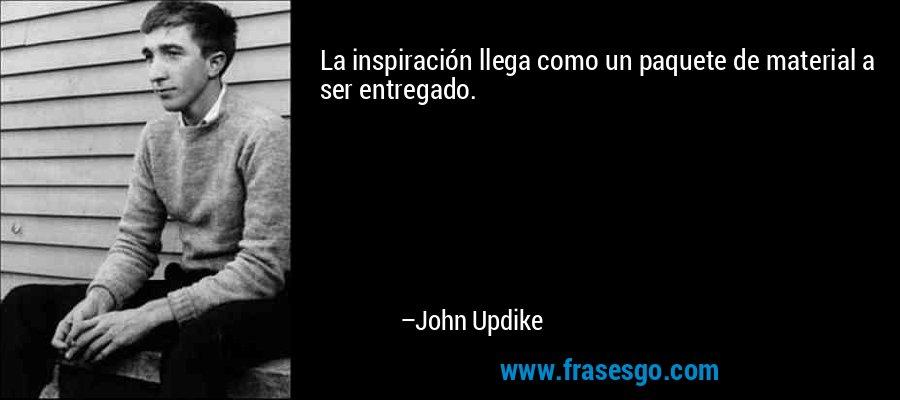 La inspiración llega como un paquete de material a ser entregado. – John Updike