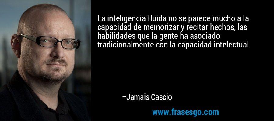 La inteligencia fluida no se parece mucho a la capacidad de memorizar y recitar hechos, las habilidades que la gente ha asociado tradicionalmente con la capacidad intelectual. – Jamais Cascio