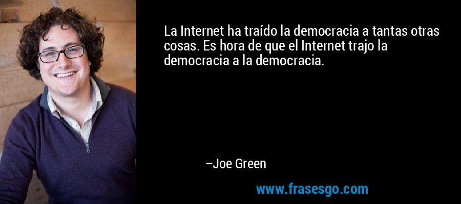 La Internet ha traído la democracia a tantas otras cosas. Es hora de que el Internet trajo la democracia a la democracia. – Joe Green