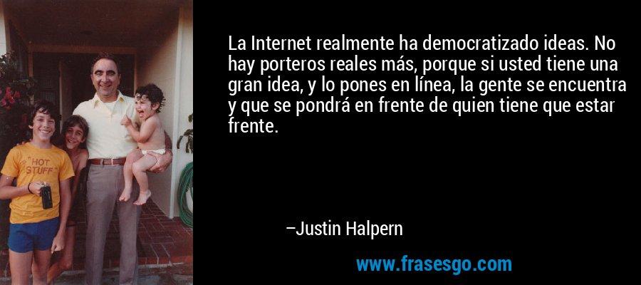 La Internet realmente ha democratizado ideas. No hay porteros reales más, porque si usted tiene una gran idea, y lo pones en línea, la gente se encuentra y que se pondrá en frente de quien tiene que estar frente. – Justin Halpern