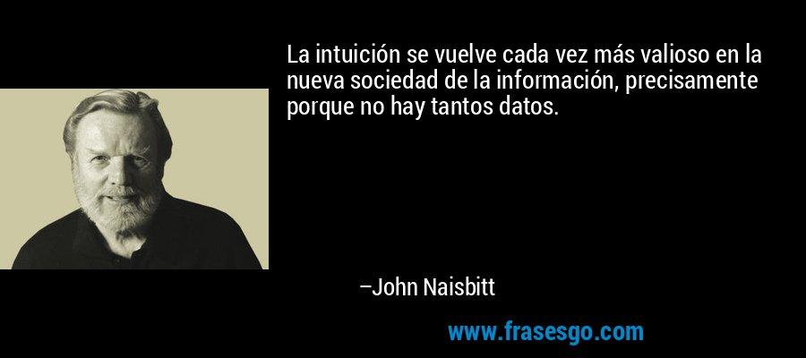 La intuición se vuelve cada vez más valioso en la nueva sociedad de la información, precisamente porque no hay tantos datos. – John Naisbitt