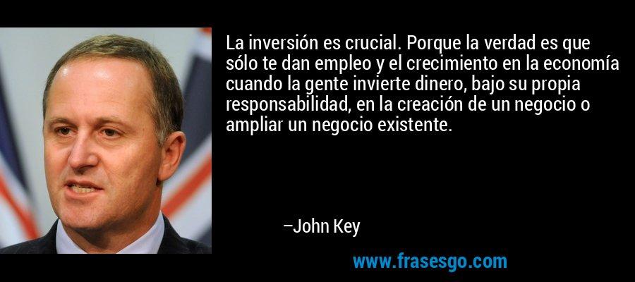 La inversión es crucial. Porque la verdad es que sólo te dan empleo y el crecimiento en la economía cuando la gente invierte dinero, bajo su propia responsabilidad, en la creación de un negocio o ampliar un negocio existente. – John Key