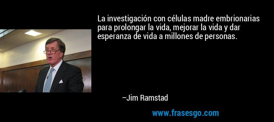 La investigación con células madre embrionarias para prolongar la vida, mejorar la vida y dar esperanza de vida a millones de personas. – Jim Ramstad