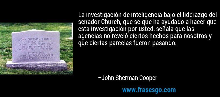 La investigación de inteligencia bajo el liderazgo del senador Church, que sé que ha ayudado a hacer que esta investigación por usted, señala que las agencias no reveló ciertos hechos para nosotros y que ciertas parcelas fueron pasando. – John Sherman Cooper