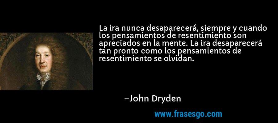 La ira nunca desaparecerá, siempre y cuando los pensamientos de resentimiento son apreciados en la mente. La ira desaparecerá tan pronto como los pensamientos de resentimiento se olvidan. – John Dryden