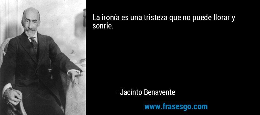 La ironía es una tristeza que no puede llorar y sonríe. – Jacinto Benavente