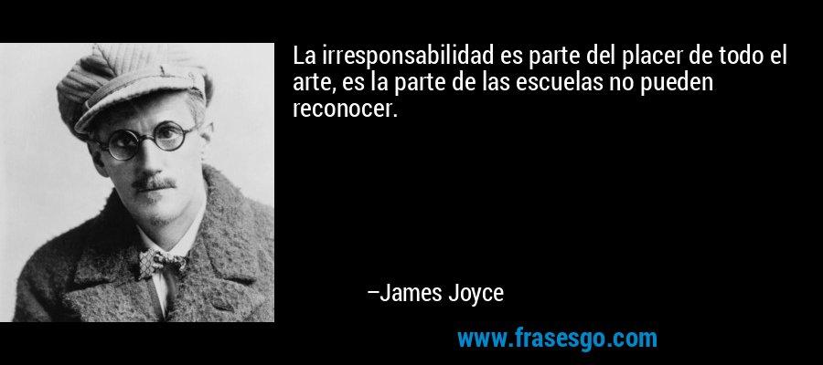 La irresponsabilidad es parte del placer de todo el arte, es la parte de las escuelas no pueden reconocer. – James Joyce