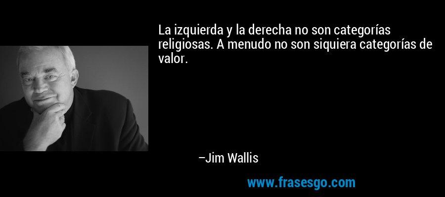 La izquierda y la derecha no son categorías religiosas. A menudo no son siquiera categorías de valor. – Jim Wallis