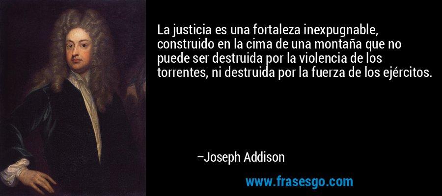 La justicia es una fortaleza inexpugnable, construido en la cima de una montaña que no puede ser destruida por la violencia de los torrentes, ni destruida por la fuerza de los ejércitos. – Joseph Addison