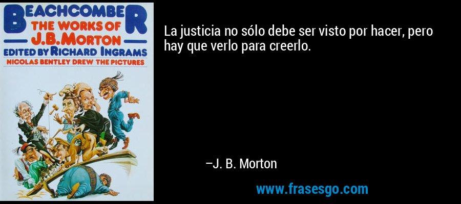 La justicia no sólo debe ser visto por hacer, pero hay que verlo para creerlo. – J. B. Morton