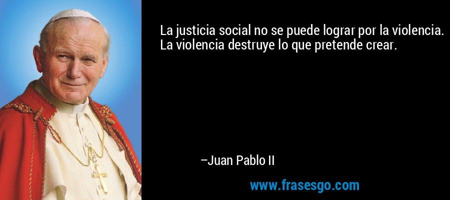 La justicia social no se puede lograr por la violencia. La violencia destruye lo que pretende crear. – Juan Pablo II