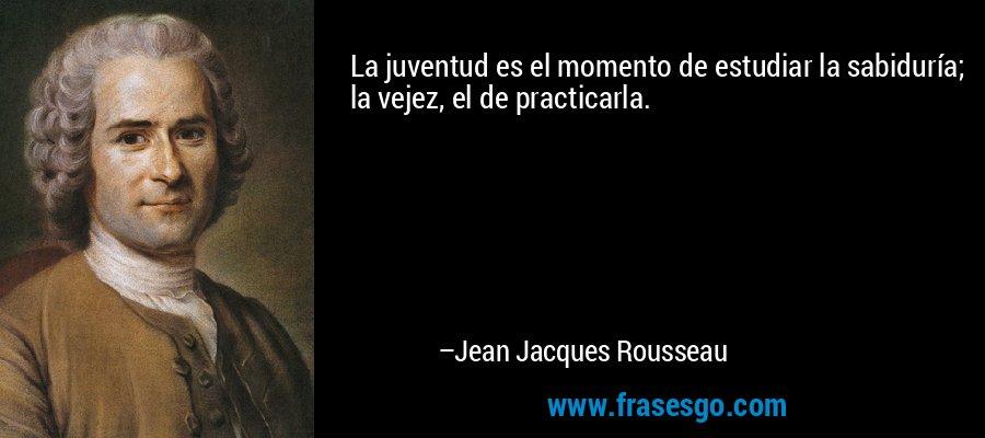 La juventud es el momento de estudiar la sabiduría; la vejez, el de practicarla. – Jean Jacques Rousseau