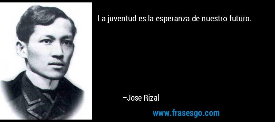 La juventud es la esperanza de nuestro futuro. – Jose Rizal