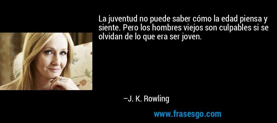La juventud no puede saber cómo la edad piensa y siente. Pero los hombres viejos son culpables si se olvidan de lo que era ser joven. – J. K. Rowling