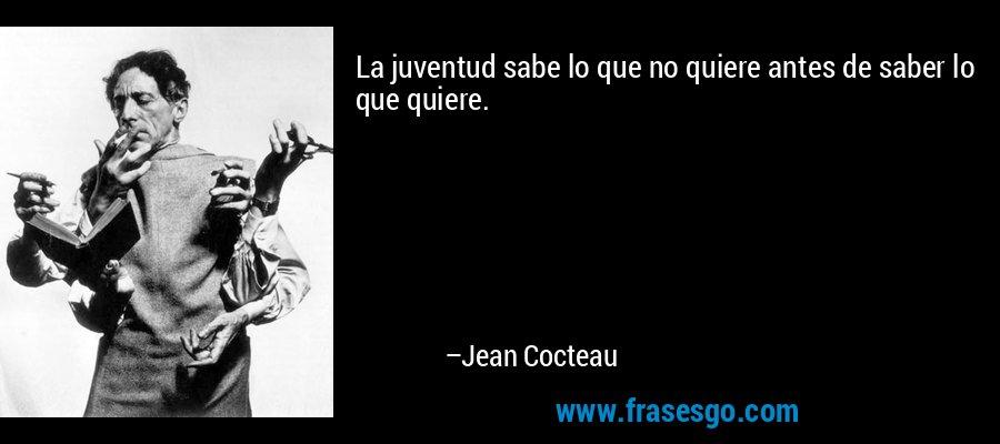La juventud sabe lo que no quiere antes de saber lo que quiere. – Jean Cocteau