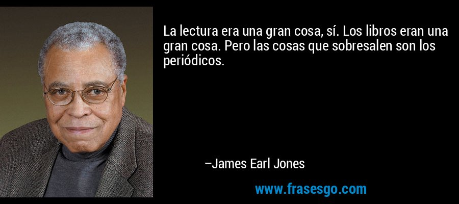 La lectura era una gran cosa, sí. Los libros eran una gran cosa. Pero las cosas que sobresalen son los periódicos. – James Earl Jones