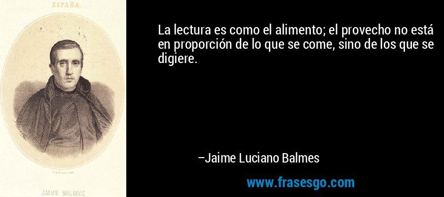 La lectura es como el alimento; el provecho no está en proporción de lo que se come, sino de los que se digiere. – Jaime Luciano Balmes
