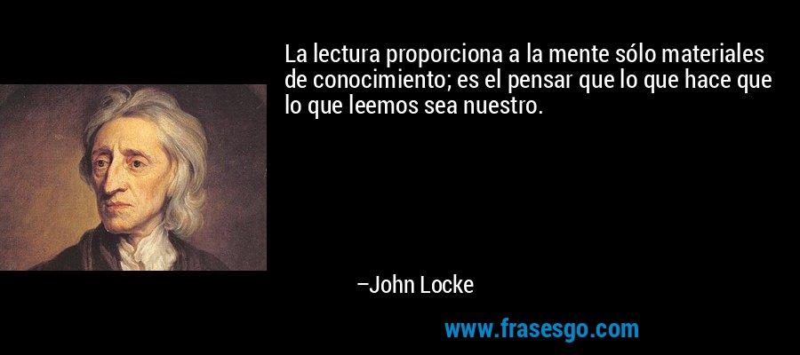 La lectura proporciona a la mente sólo materiales de conocimiento; es el pensar que lo que hace que lo que leemos sea nuestro. – John Locke
