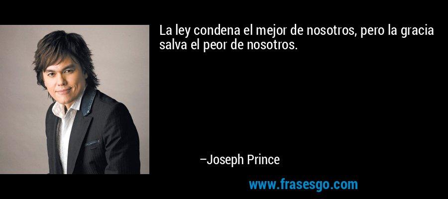La ley condena el mejor de nosotros, pero la gracia salva el peor de nosotros. – Joseph Prince