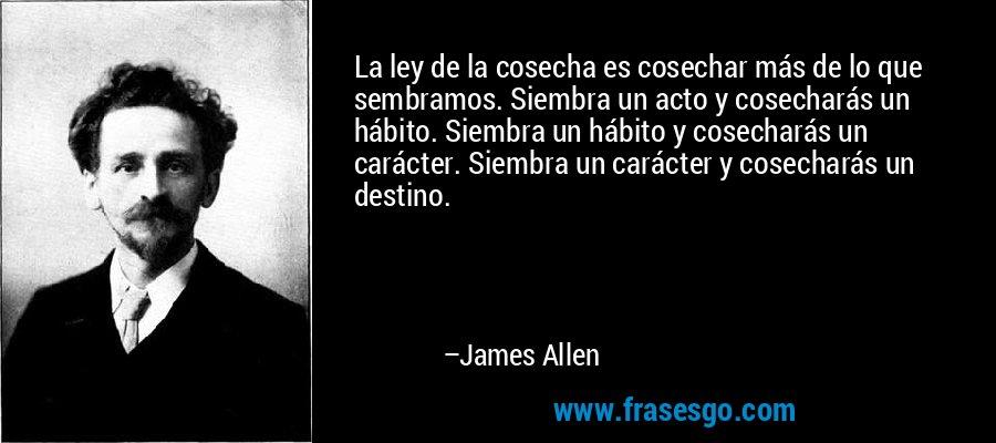 La ley de la cosecha es cosechar más de lo que sembramos. Siembra un acto y cosecharás un hábito. Siembra un hábito y cosecharás un carácter. Siembra un carácter y cosecharás un destino. – James Allen